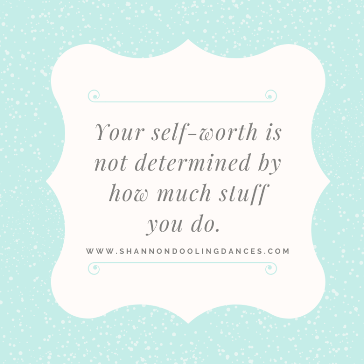 Your self-worth is not determined by how much stuff you do.